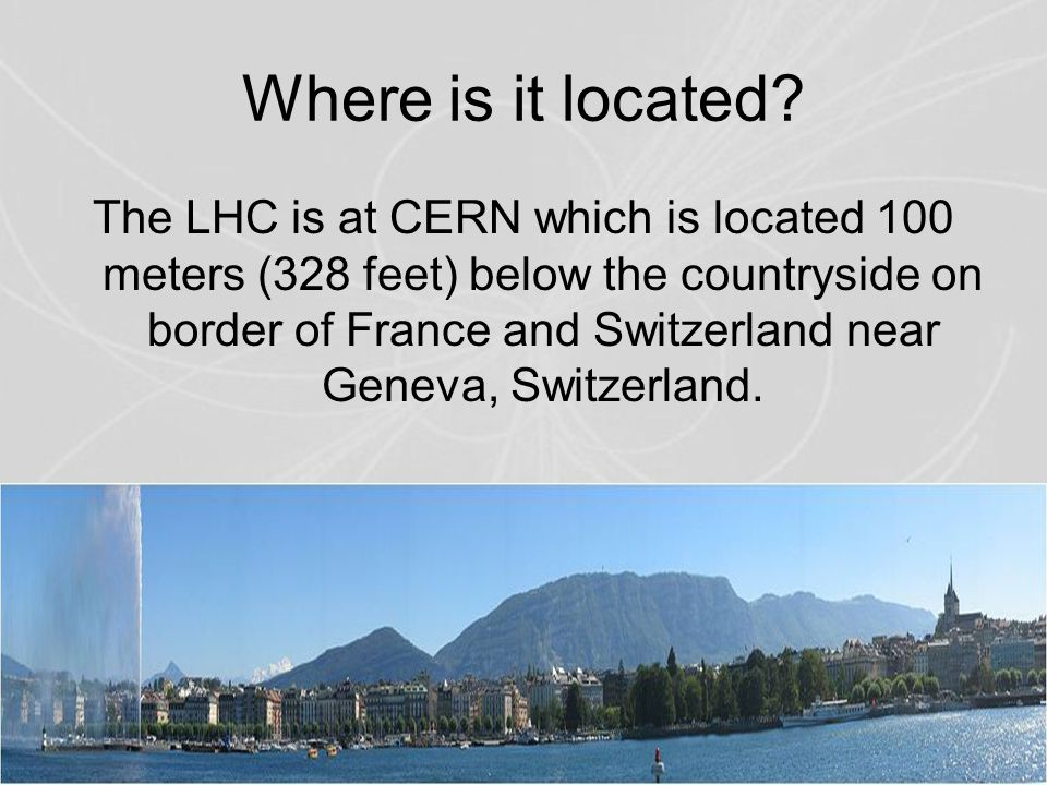 The LHC is at CERN which is located 100 meters (328 feet) below the countryside on border of France and Switzerland near Geneva, Switzerland. Where is