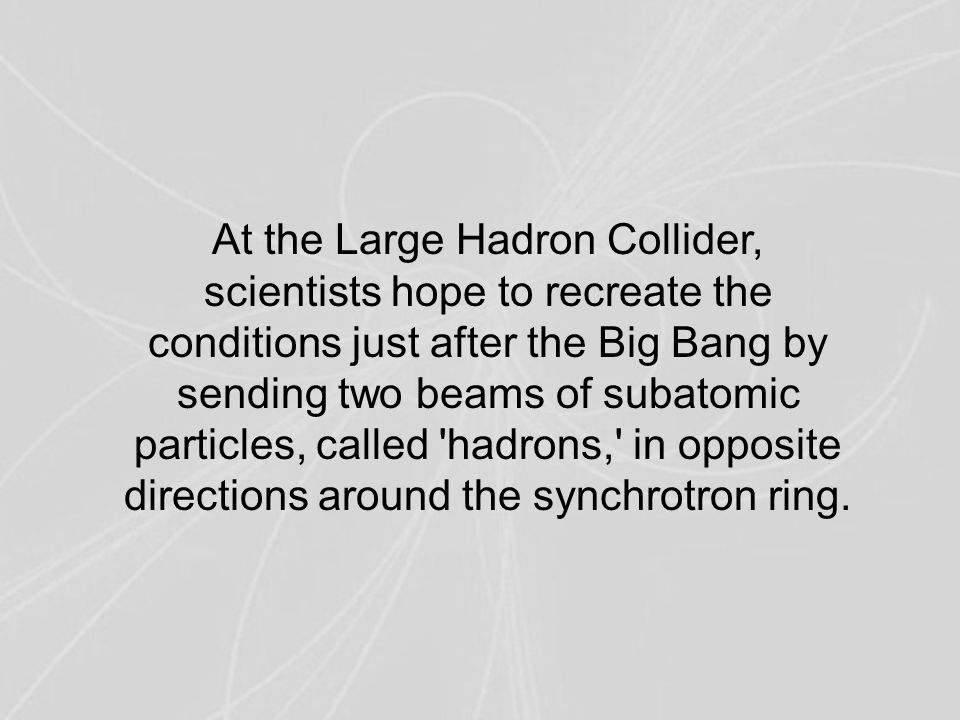 At the Large Hadron Collider, scientists hope to recreate the conditions just after the Big Bang by sending two beams of subatomic particles, called hadrons, in opposite directions around the synchrotron ring.
