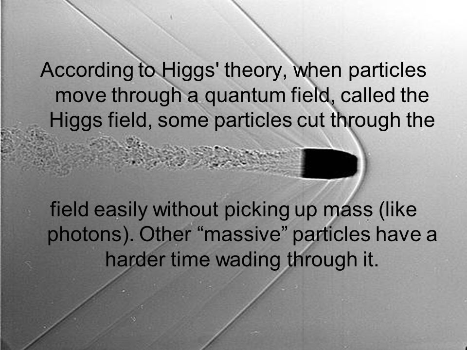 According to Higgs' theory, when particles move through a quantum field, called the Higgs field, some particles cut through the field easily without p