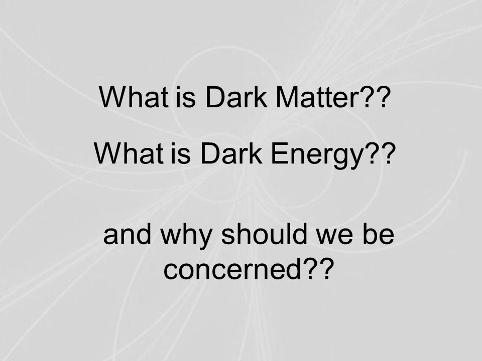 What is Dark Matter What is Dark Energy and why should we be concerned