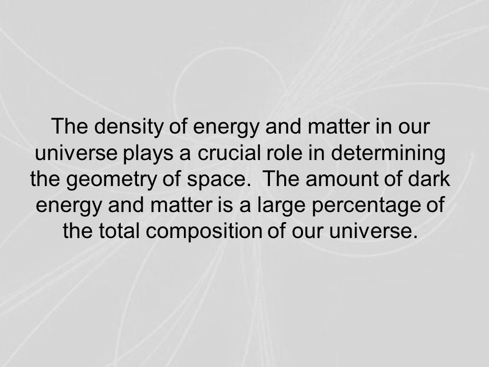 The density of energy and matter in our universe plays a crucial role in determining the geometry of space. The amount of dark energy and matter is a