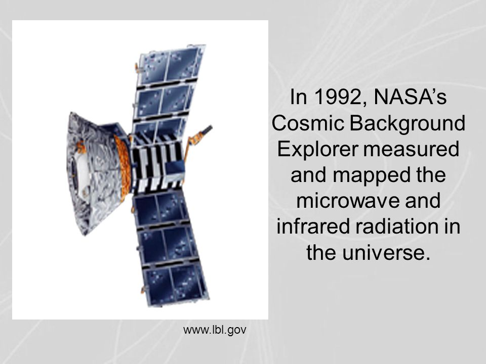 In 1992, NASA's Cosmic Background Explorer measured and mapped the microwave and infrared radiation in the universe. www.lbl.gov