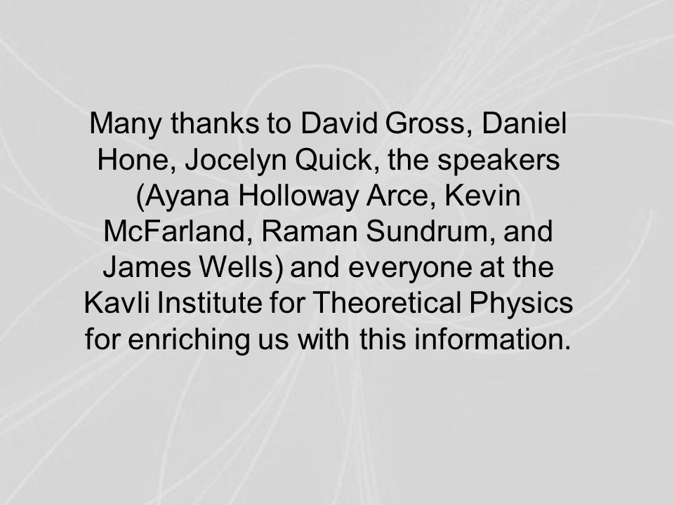 Many thanks to David Gross, Daniel Hone, Jocelyn Quick, the speakers (Ayana Holloway Arce, Kevin McFarland, Raman Sundrum, and James Wells) and everyo