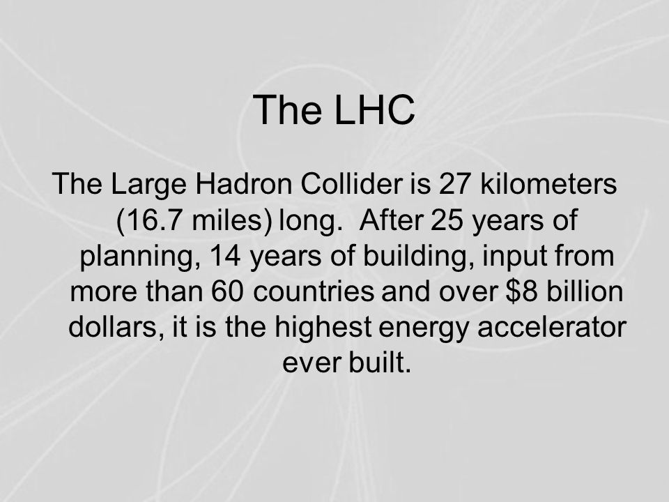 The LHC The Large Hadron Collider is 27 kilometers (16.7 miles) long. After 25 years of planning, 14 years of building, input from more than 60 countr