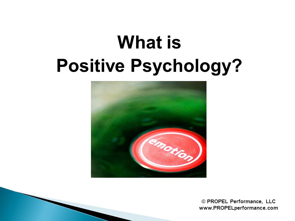 What is Positive Psychology © PROPEL Performance, LLC www.PROPELperformance.com