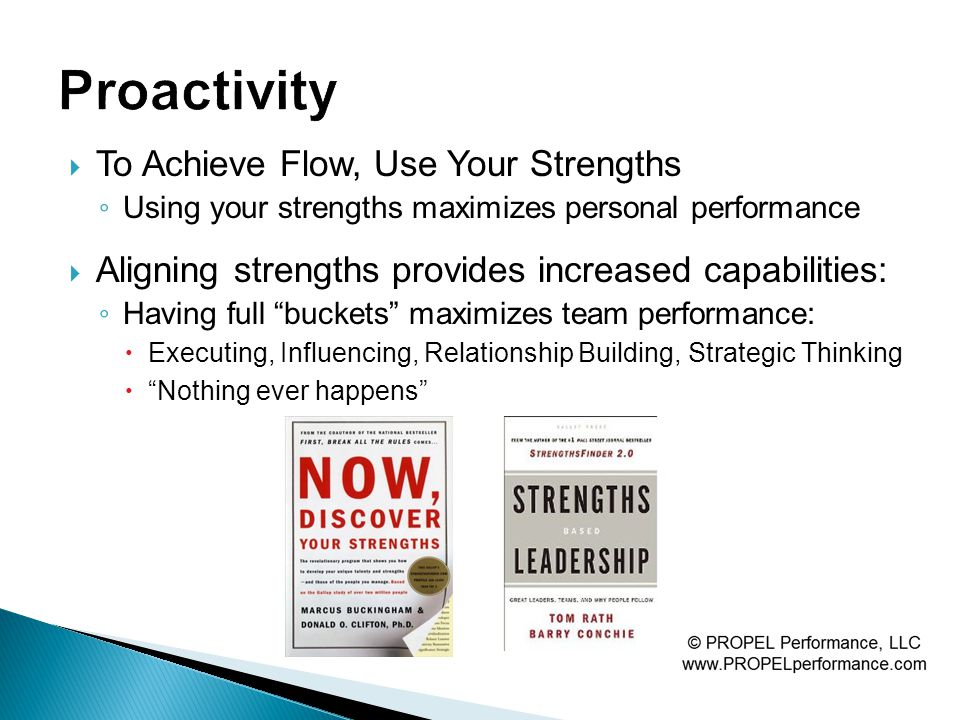  To Achieve Flow, Use Your Strengths ◦ Using your strengths maximizes personal performance  Aligning strengths provides increased capabilities: ◦ Having full buckets maximizes team performance:  Executing, Influencing, Relationship Building, Strategic Thinking  Nothing ever happens