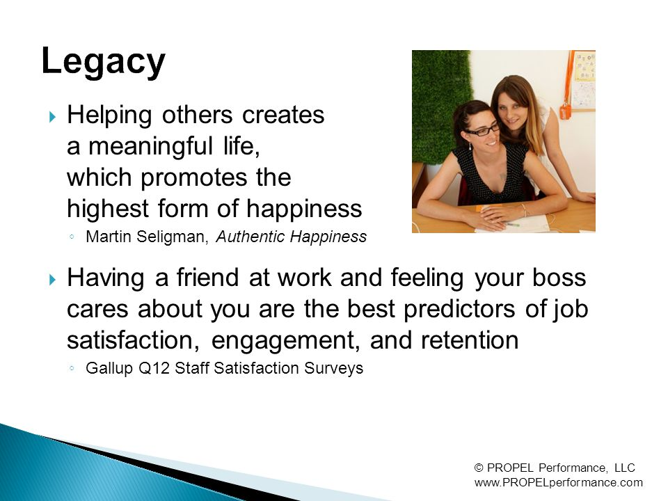  Helping others creates a meaningful life, which promotes the highest form of happiness ◦ Martin Seligman, Authentic Happiness  Having a friend at work and feeling your boss cares about you are the best predictors of job satisfaction, engagement, and retention ◦ Gallup Q12 Staff Satisfaction Surveys © PROPEL Performance, LLC www.PROPELperformance.com