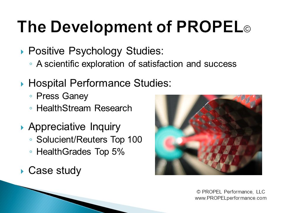 Positive Psychology Studies: ◦ A scientific exploration of satisfaction and success  Hospital Performance Studies: ◦ Press Ganey ◦ HealthStream Research  Appreciative Inquiry ◦ Solucient/Reuters Top 100 ◦ HealthGrades Top 5%  Case study © PROPEL Performance, LLC www.PROPELperformance.com