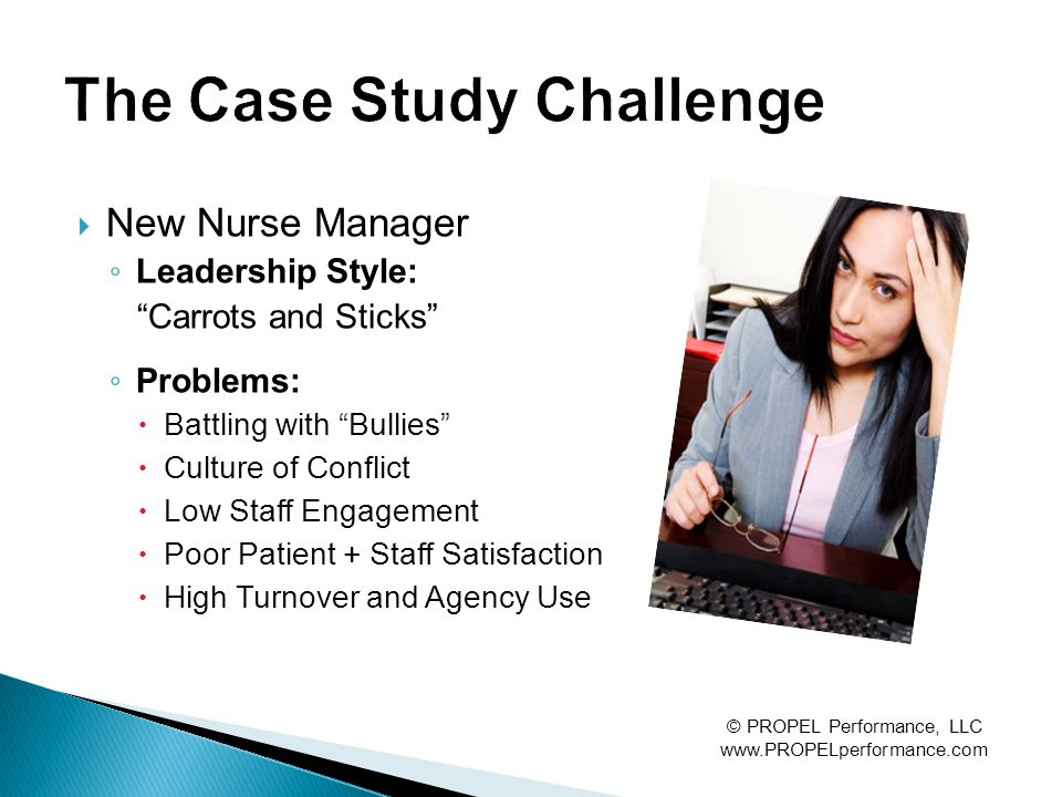 """ New Nurse Manager ◦ Leadership Style: """"Carrots and Sticks"""" ◦ Problems:  Battling with """"Bullies""""  Culture of Conflict  Low Staff Engagement  Poor"""