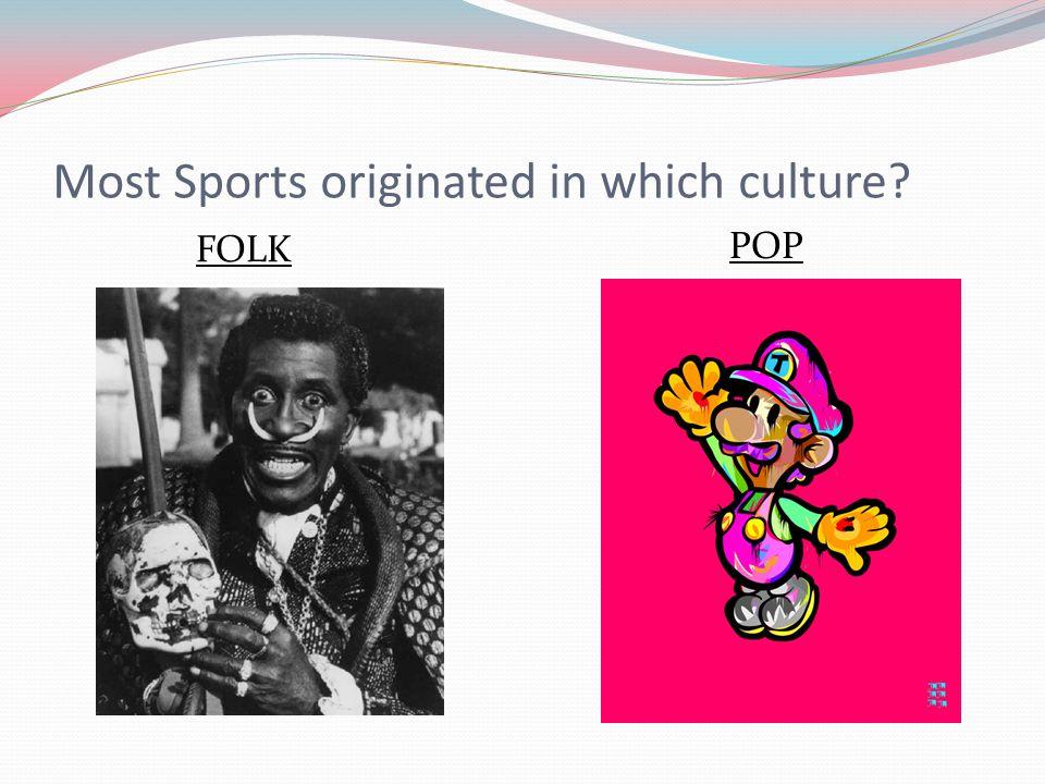 Most Sports originated in which culture? FOLK POP