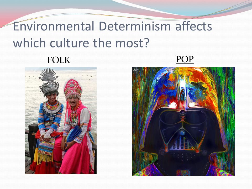 Environmental Determinism affects which culture the most? FOLK POP