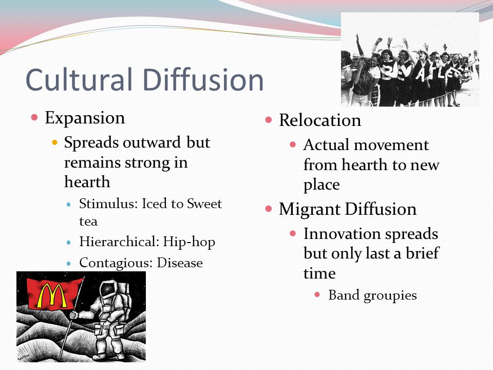 Cultural Diffusion Expansion Spreads outward but remains strong in hearth Stimulus: Iced to Sweet tea Hierarchical: Hip-hop Contagious: Disease Reloca