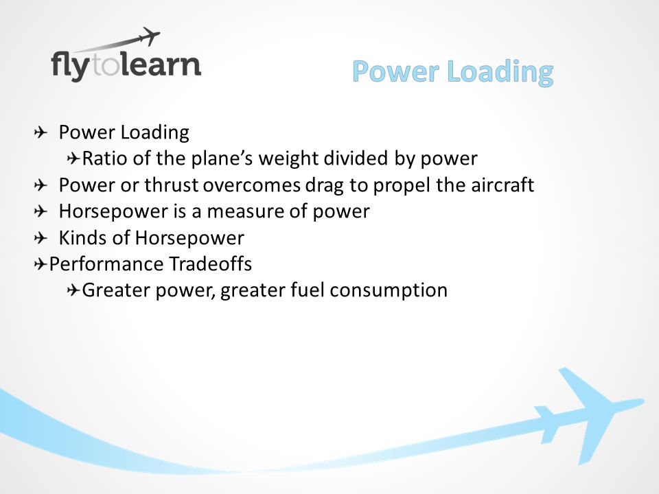 Power Loading Ratio of the plane's weight divided by power Power or thrust overcomes drag to propel the aircraft Horsepower is a measure of power Kinds of Horsepower Performance Tradeoffs Greater power, greater fuel consumption