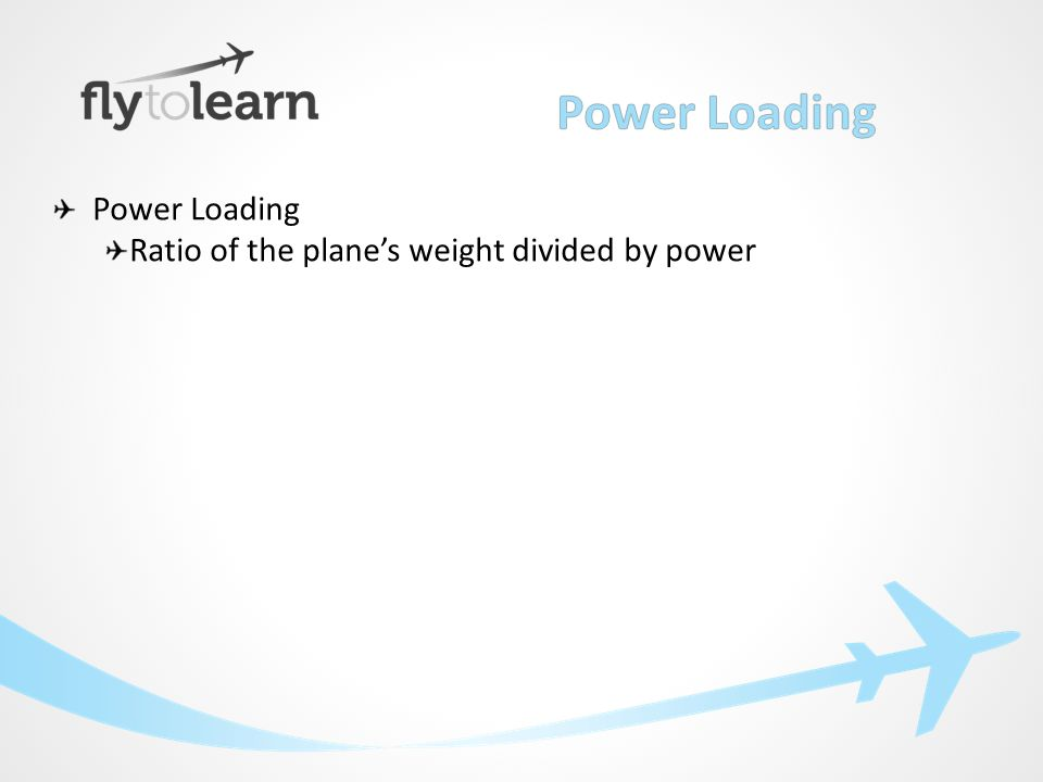 Power Loading Ratio of the plane's weight divided by power Power or thrust overcomes drag to propel the aircraft
