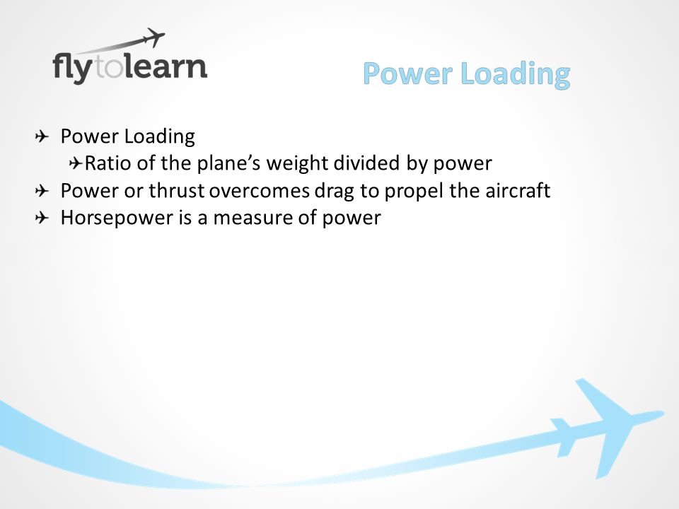 Power Loading Ratio of the plane's weight divided by power Power or thrust overcomes drag to propel the aircraft Horsepower is a measure of power