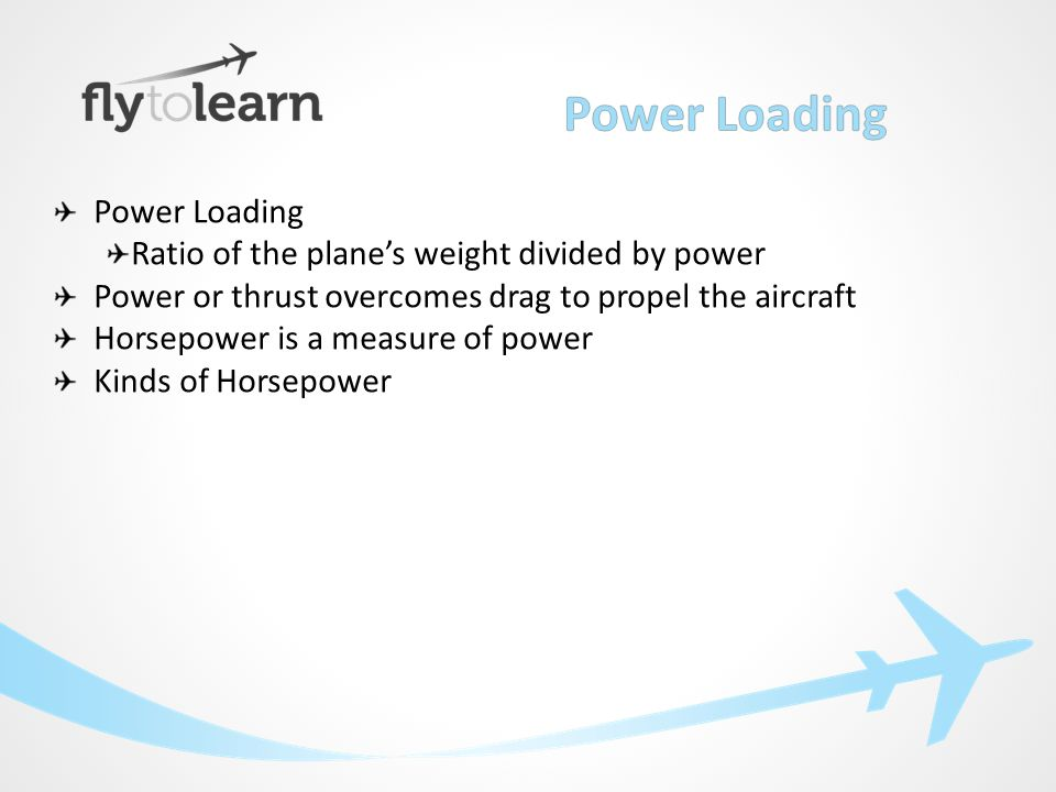 Power Loading Ratio of the plane's weight divided by power Power or thrust overcomes drag to propel the aircraft Horsepower is a measure of power Kinds of Horsepower