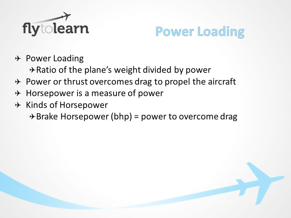 Power Loading Ratio of the plane's weight divided by power Power or thrust overcomes drag to propel the aircraft Horsepower is a measure of power Kinds of Horsepower Brake Horsepower (bhp) = power to overcome drag Thrust Horsepower = bhp/80% (due to prop efficiency)