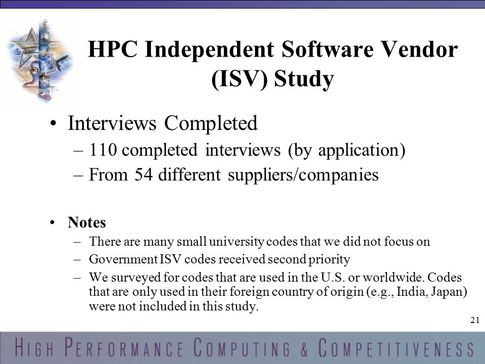 21 HPC Independent Software Vendor (ISV) Study Interviews Completed –110 completed interviews (by application) –From 54 different suppliers/companies Notes –There are many small university codes that we did not focus on –Government ISV codes received second priority –We surveyed for codes that are used in the U.S.