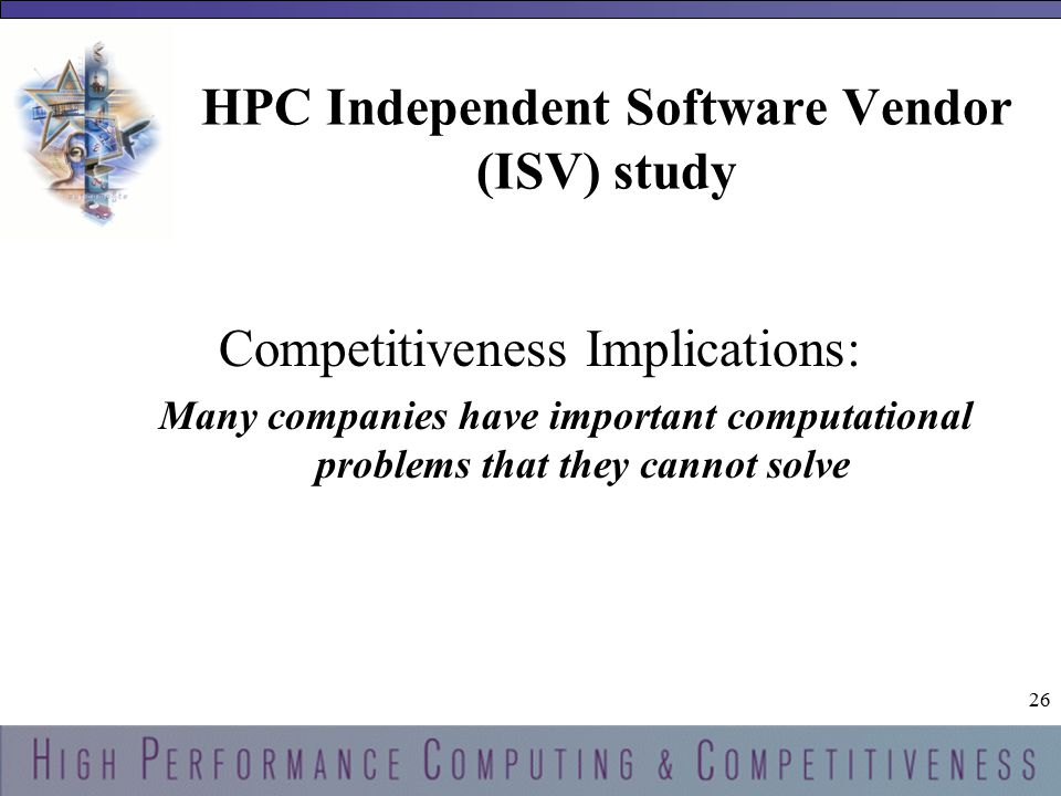 26 HPC Independent Software Vendor (ISV) study Competitiveness Implications: Many companies have important computational problems that they cannot solve