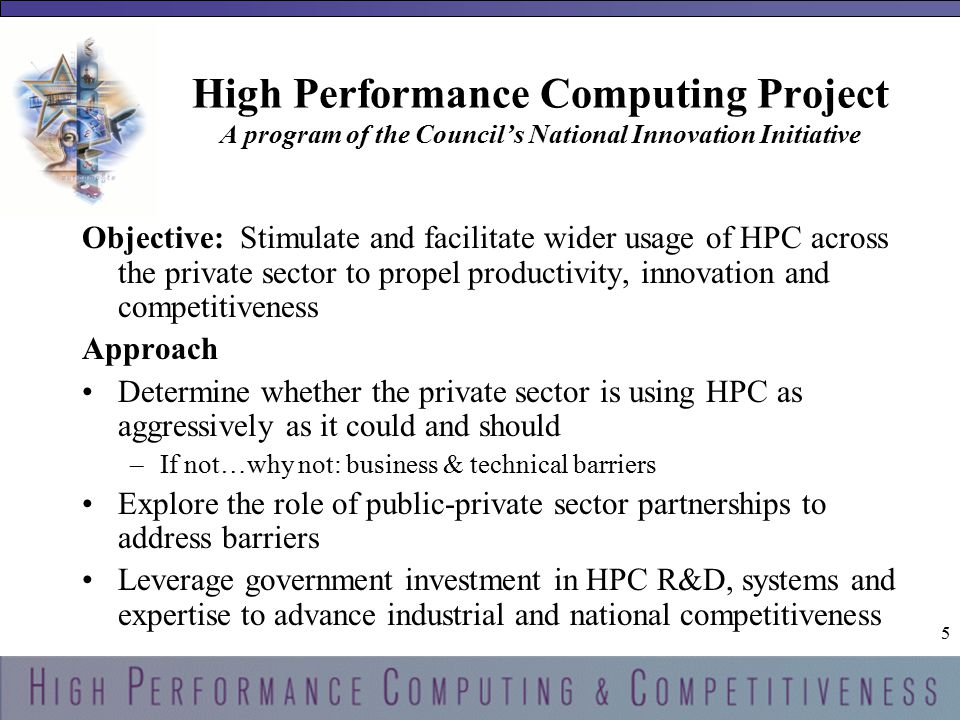 5 5 High Performance Computing Project A program of the Council's National Innovation Initiative Objective: Stimulate and facilitate wider usage of HPC across the private sector to propel productivity, innovation and competitiveness Approach Determine whether the private sector is using HPC as aggressively as it could and should –If not…why not: business & technical barriers Explore the role of public-private sector partnerships to address barriers Leverage government investment in HPC R&D, systems and expertise to advance industrial and national competitiveness