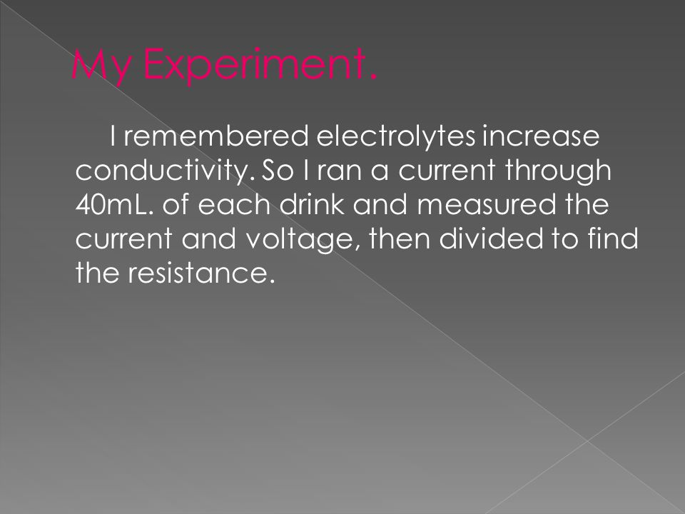 I remembered electrolytes increase conductivity. So I ran a current through 40mL.