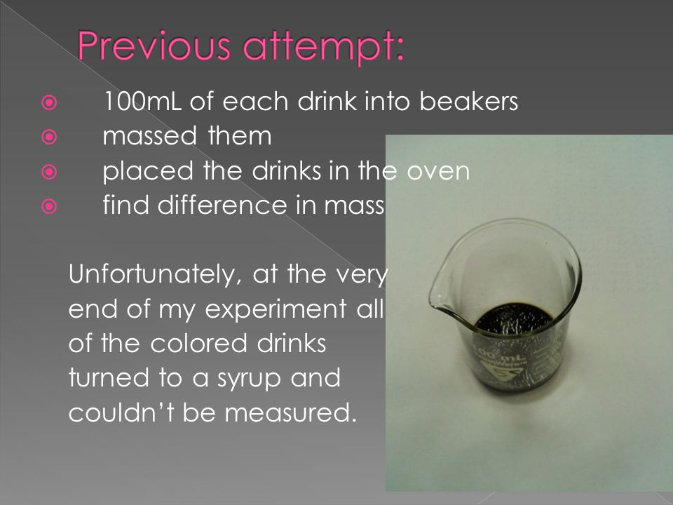  100mL of each drink into beakers  massed them  placed the drinks in the oven  find difference in mass Unfortunately, at the very end of my experiment all of the colored drinks turned to a syrup and couldn't be measured.