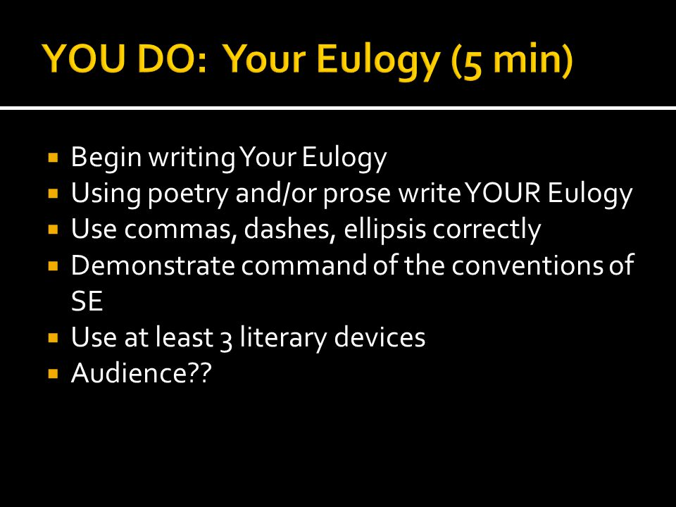  Begin writing Your Eulogy  Using poetry and/or prose write YOUR Eulogy  Use commas, dashes, ellipsis correctly  Demonstrate command of the conventions of SE  Use at least 3 literary devices  Audience