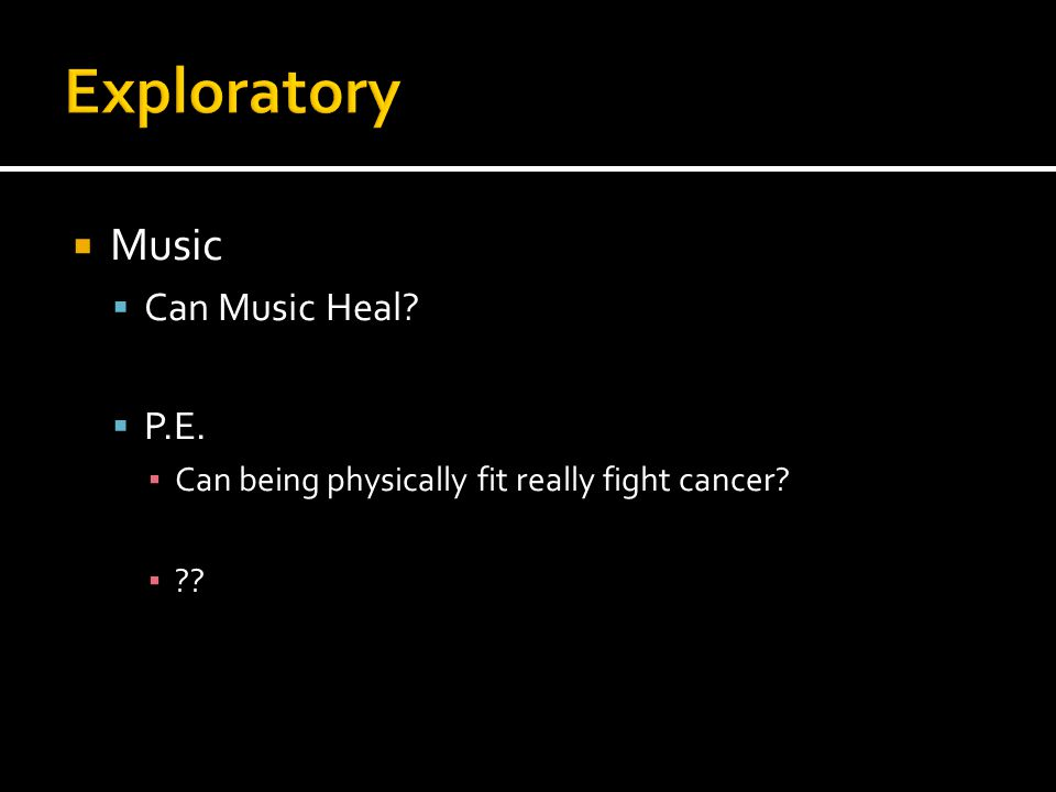  Music  Can Music Heal?  P.E. ▪ Can being physically fit really fight cancer? ▪ ??