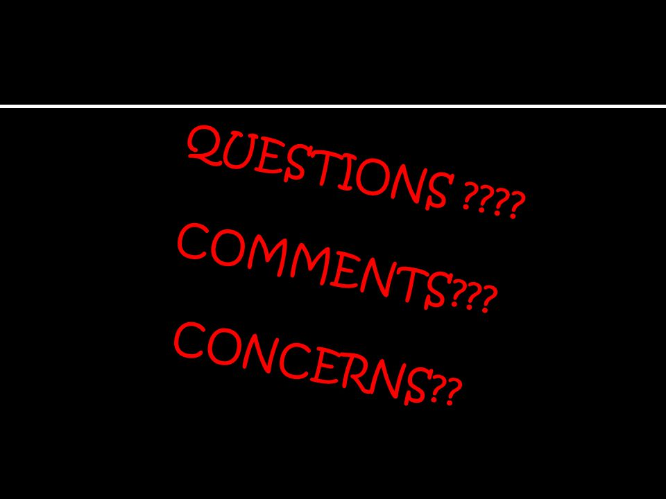 QUESTIONS ???? COMMENTS??? CONCERNS??