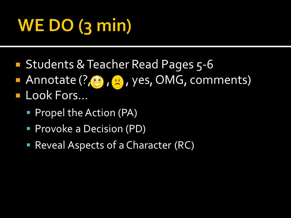  Students & Teacher Read Pages 5-6  Annotate (?,,, yes, OMG, comments)  Look Fors…  Propel the Action (PA)  Provoke a Decision (PD)  Reveal Aspects of a Character (RC)