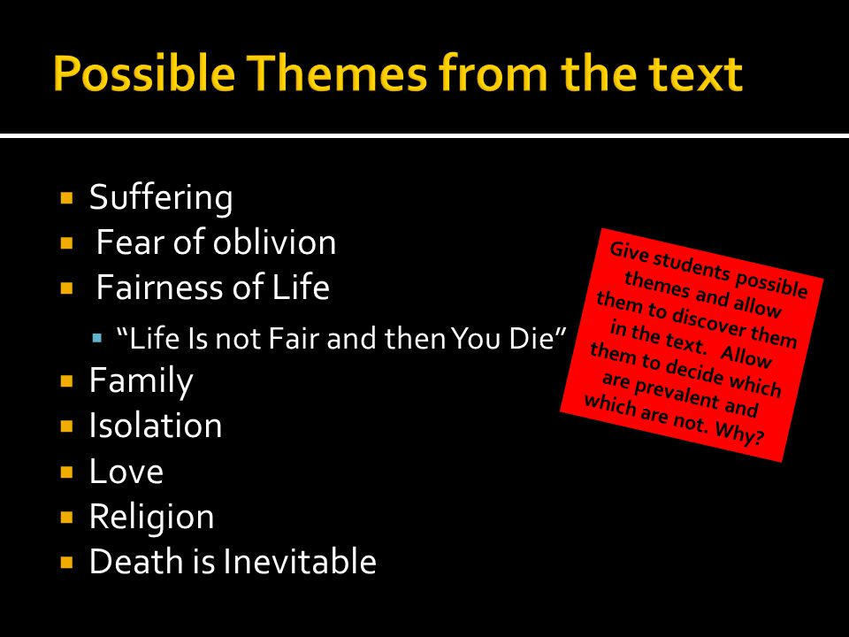  Suffering  Fear of oblivion  Fairness of Life  Life Is not Fair and then You Die  Family  Isolation  Love  Religion  Death is Inevitable Give students possible themes and allow them to discover them in the text.