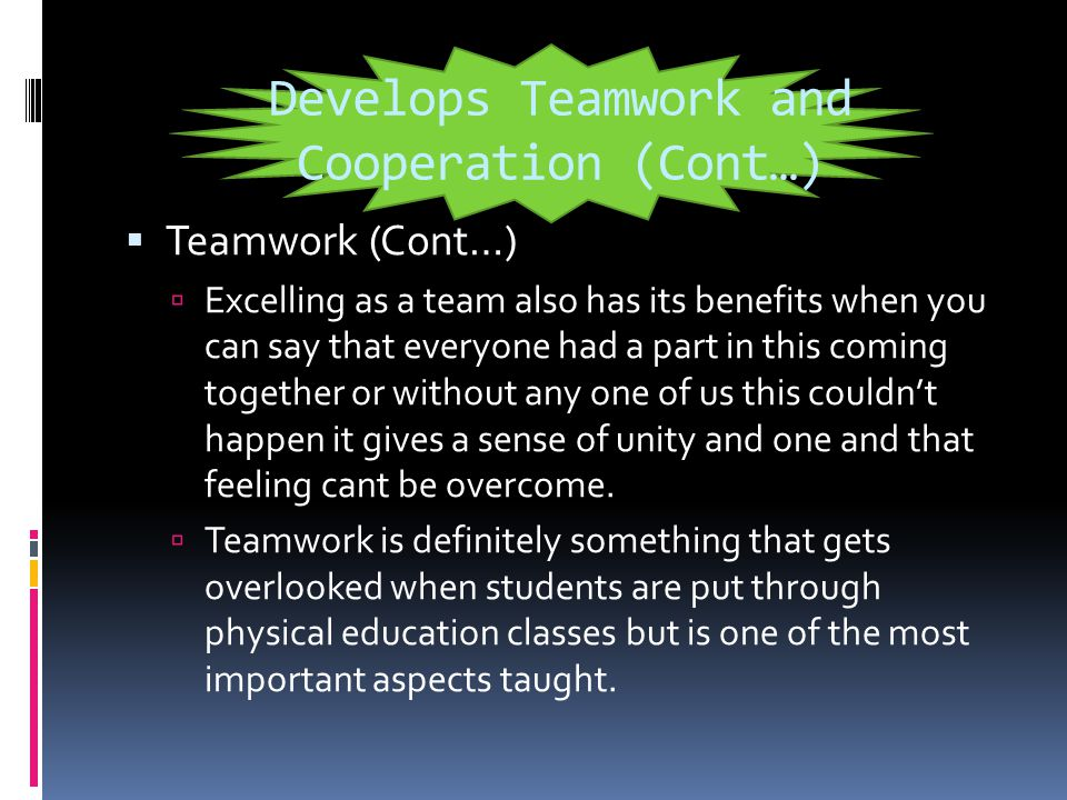 Develops Teamwork and Cooperation  Teamwork  By promoting teamwork in most activities it promotes a student to become more interactive with other students.