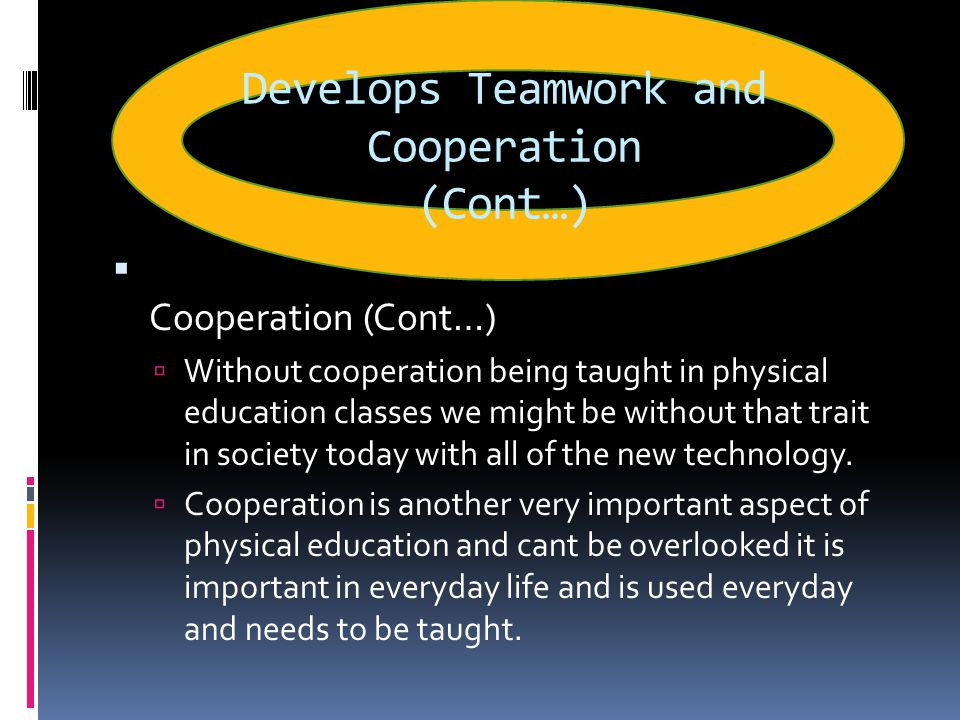 Develops Teamwork and Cooperation (Cont…)  Cooperation  Communication is used in everyday life from texting, emailing, talking on the phone to answering questions in class and this is another main theme exercised in physical education classes  Communication is used in every sport from whistles blowing to plays being called to congratulating teammates communication is used throughout every sport.