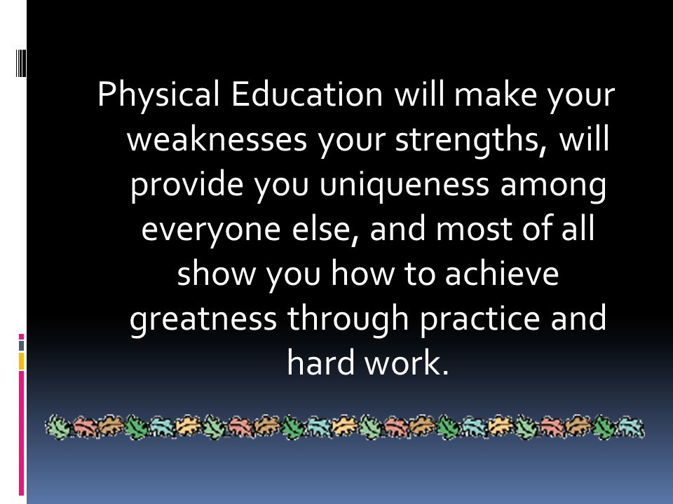 Conclusion (Cont…)  Physical Education will help…  Self esteem  Physical appearance  Motor skills  Blood Circulation  Living a Healthy lifestyle