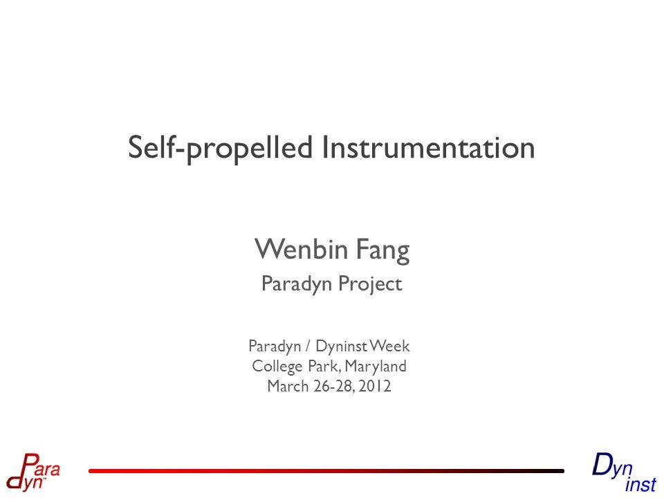 Paradyn Project Paradyn / Dyninst Week College Park, Maryland March 26-28, 2012 Self-propelled Instrumentation Wenbin Fang