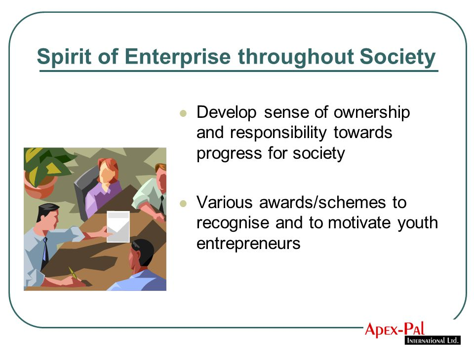 Spirit of Enterprise throughout Society Develop sense of ownership and responsibility towards progress for society Various awards/schemes to recognise