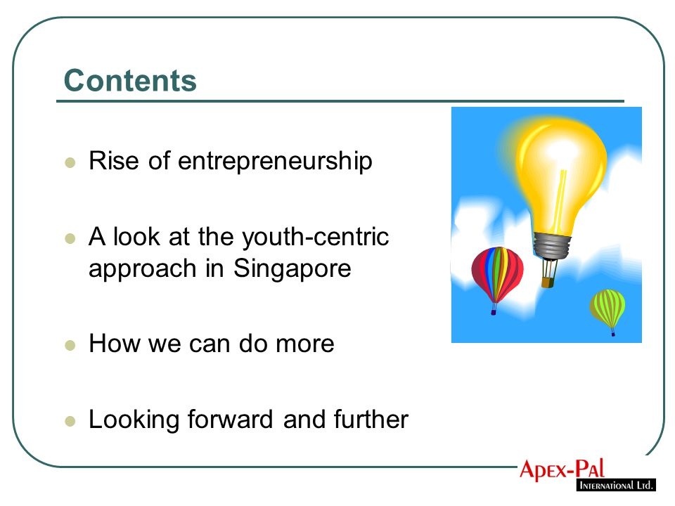 Contents Rise of entrepreneurship A look at the youth-centric approach in Singapore How we can do more Looking forward and further