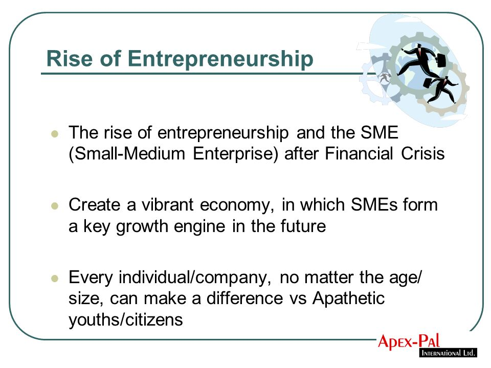 Rise of Entrepreneurship The rise of entrepreneurship and the SME (Small-Medium Enterprise) after Financial Crisis Create a vibrant economy, in which SMEs form a key growth engine in the future Every individual/company, no matter the age/ size, can make a difference vs Apathetic youths/citizens
