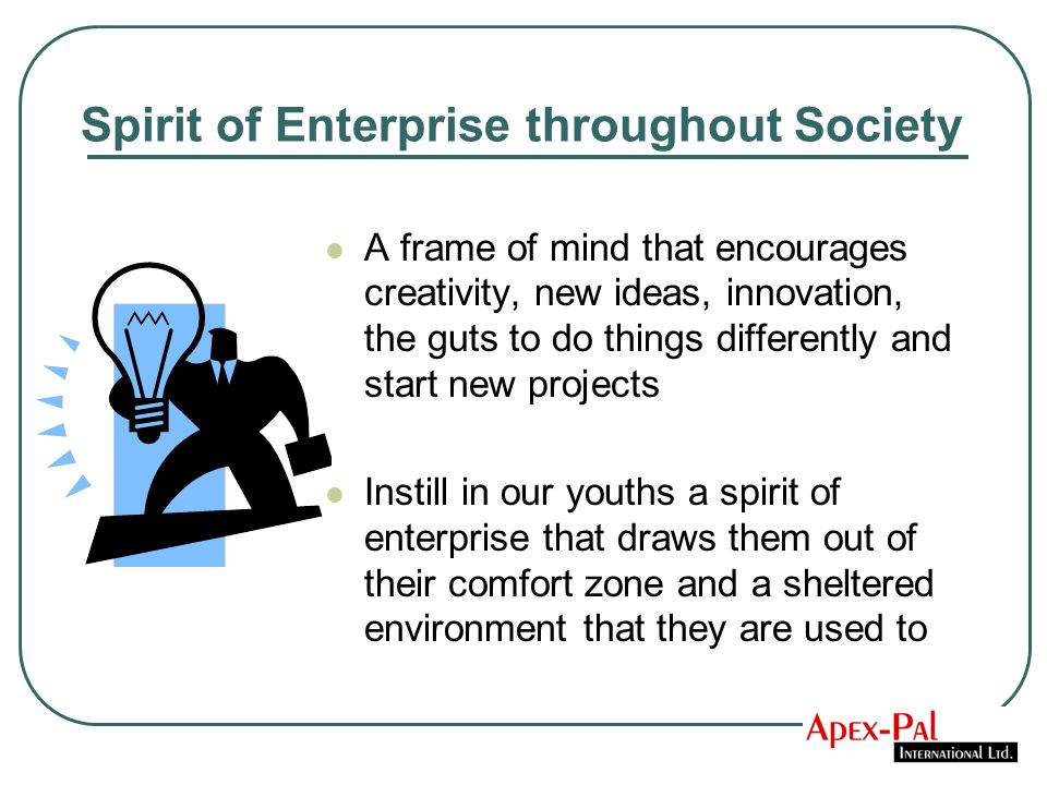 Spirit of Enterprise throughout Society A frame of mind that encourages creativity, new ideas, innovation, the guts to do things differently and start new projects Instill in our youths a spirit of enterprise that draws them out of their comfort zone and a sheltered environment that they are used to