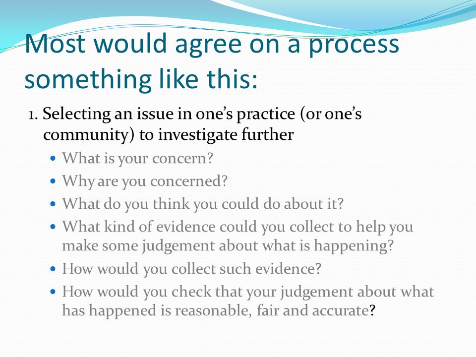 Most would agree on a process something like this: 1. Selecting an issue in one's practice (or one's community) to investigate further What is your co