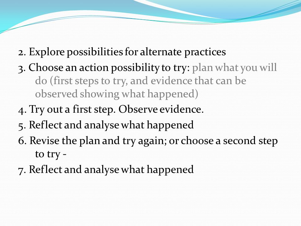2. Explore possibilities for alternate practices 3. Choose an action possibility to try: plan what you will do (first steps to try, and evidence that