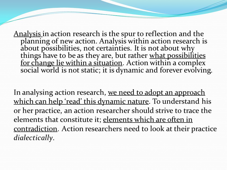 Analysis in action research is the spur to reflection and the planning of new action. Analysis within action research is about possibilities, not cert