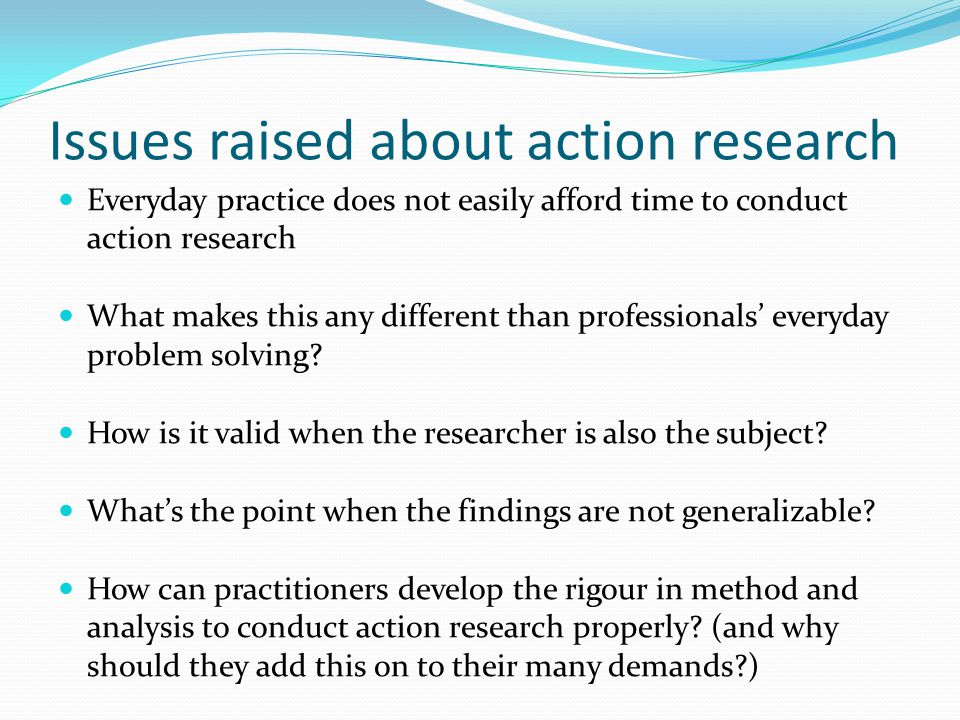 Issues raised about action research Everyday practice does not easily afford time to conduct action research What makes this any different than profes