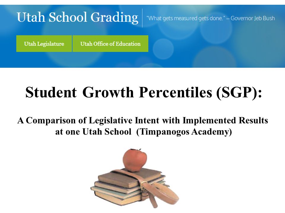 Student Growth Percentiles (SGP): A Comparison of Legislative Intent with Implemented Results at one Utah School (Timpanogos Academy)
