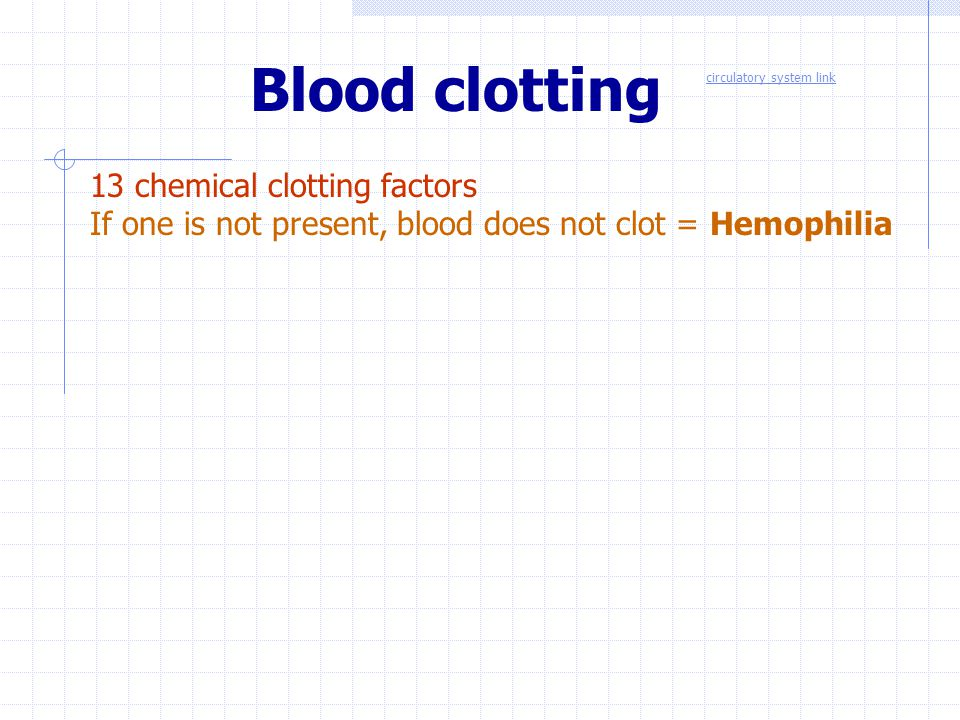 Blood clotting 13 chemical clotting factors If one is not present, blood does not clot = Hemophilia circulatory system link