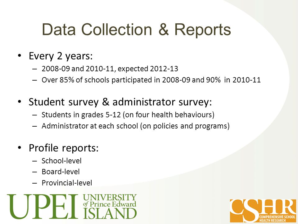 Every 2 years: – 2008-09 and 2010-11, expected 2012-13 – Over 85% of schools participated in 2008-09 and 90% in 2010-11 Student survey & administrator