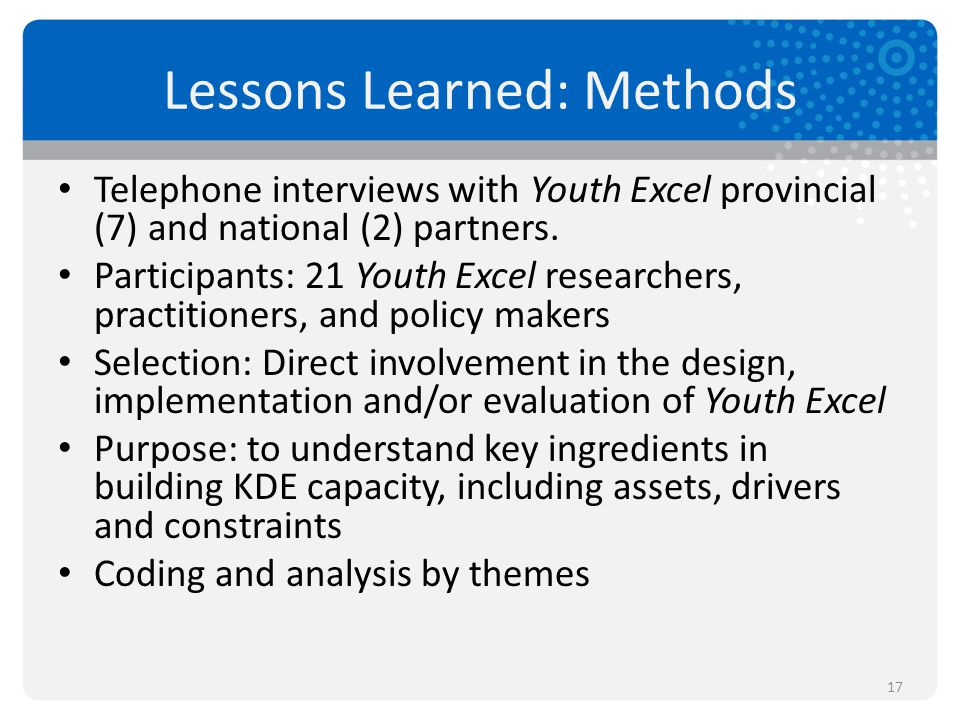 Lessons Learned: Methods Telephone interviews with Youth Excel provincial (7) and national (2) partners. Participants: 21 Youth Excel researchers, pra