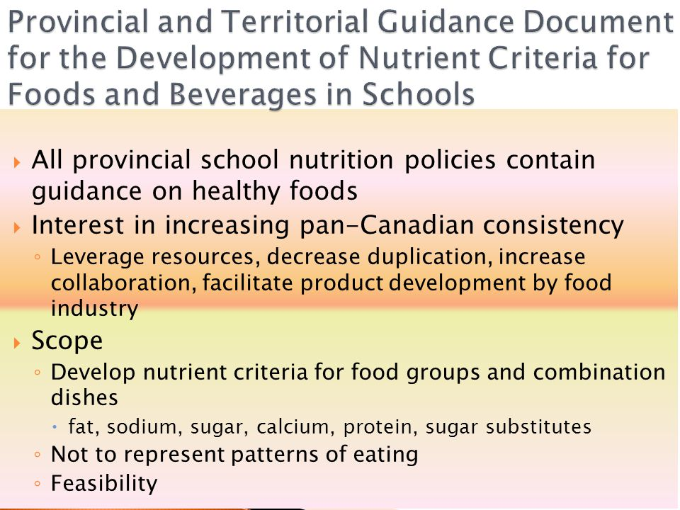  All provincial school nutrition policies contain guidance on healthy foods  Interest in increasing pan-Canadian consistency ◦ Leverage resources, decrease duplication, increase collaboration, facilitate product development by food industry  Scope ◦ Develop nutrient criteria for food groups and combination dishes  fat, sodium, sugar, calcium, protein, sugar substitutes ◦ Not to represent patterns of eating ◦ Feasibility