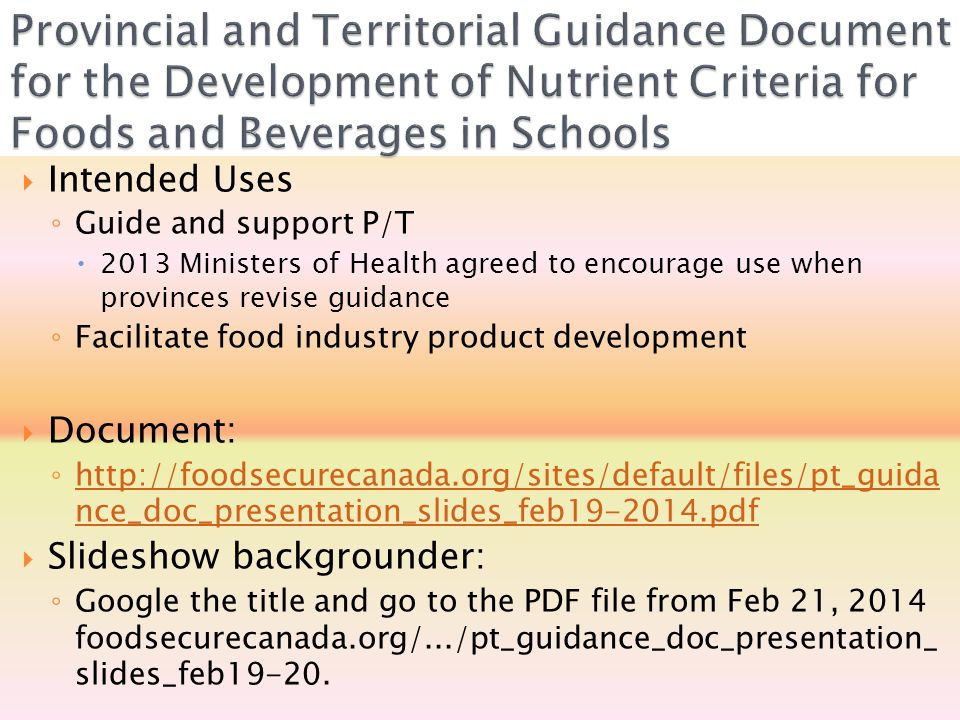  Intended Uses ◦ Guide and support P/T  2013 Ministers of Health agreed to encourage use when provinces revise guidance ◦ Facilitate food industry product development  Document: ◦ http://foodsecurecanada.org/sites/default/files/pt_guida nce_doc_presentation_slides_feb19-2014.pdf http://foodsecurecanada.org/sites/default/files/pt_guida nce_doc_presentation_slides_feb19-2014.pdf  Slideshow backgrounder: ◦ Google the title and go to the PDF file from Feb 21, 2014 foodsecurecanada.org/.../pt_guidance_doc_presentation_ slides_feb19-20.
