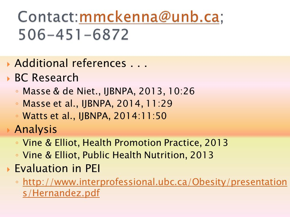  Additional references...  BC Research ◦ Masse & de Niet., IJBNPA, 2013, 10:26 ◦ Masse et al., IJBNPA, 2014, 11:29 ◦ Watts et al., IJBNPA, 2014:11:5